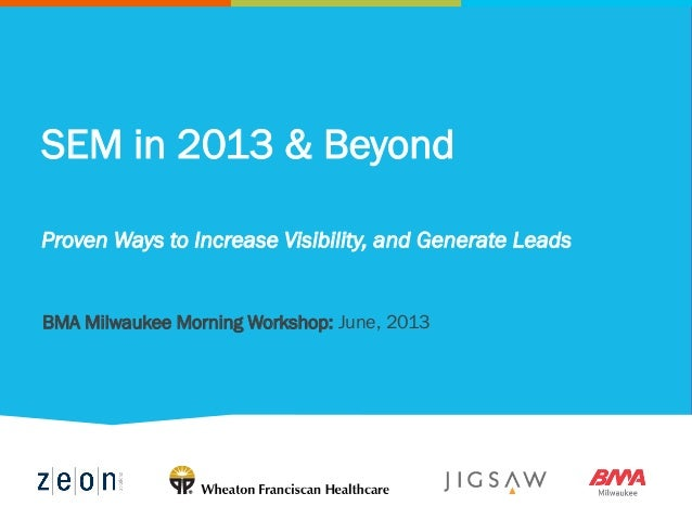 SEM in 2013 & Beyond Proven Ways to Increase Visibility, and Generate Leads BMA Milwaukee Morning Workshop: June, 2013