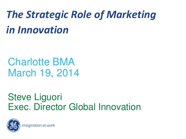 The Strategic Role of Marketing in Innovation Charlotte BMA March 19, 2014 Steve Liguori Exec. Director Global Innovation