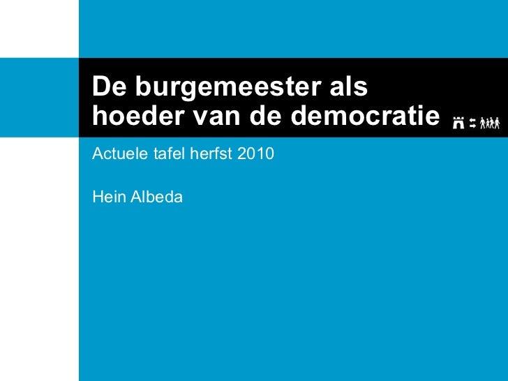 De burgemeester als hoeder van de democratie Actuele tafel herfst 2010 Hein Albeda
