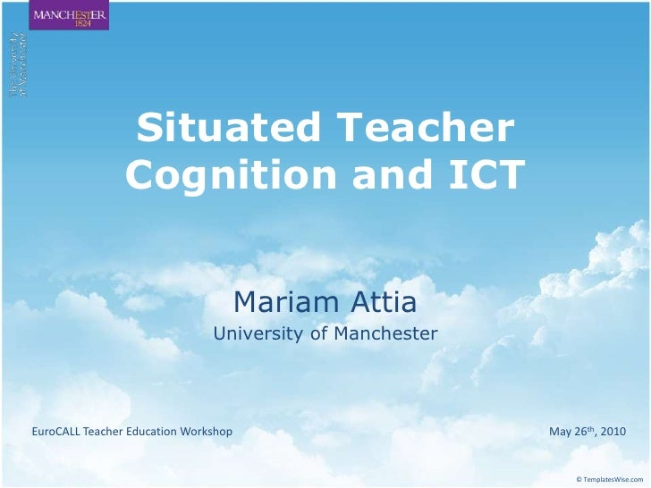 Situated Teacher Cognition and ICT<br />Mariam Attia<br />University of Manchester<br />EuroCALL Teacher Education Worksho...