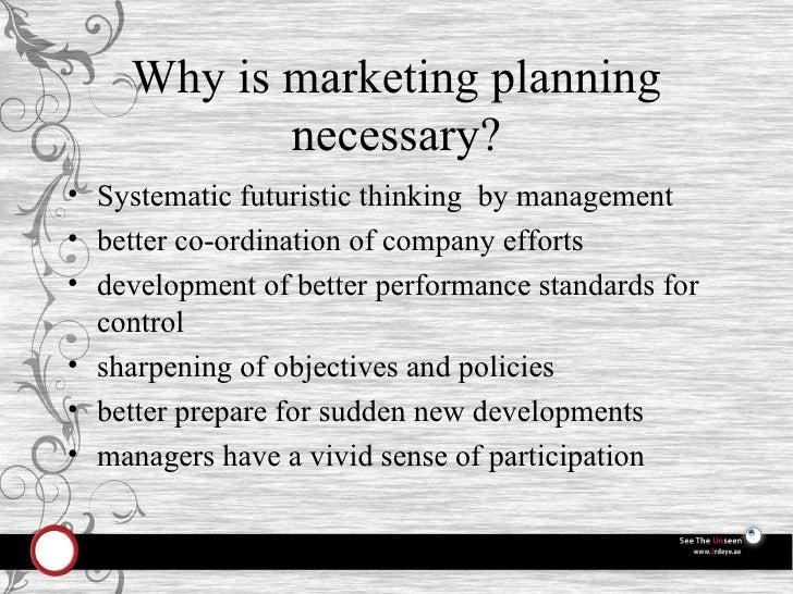Why is marketing planning necessary? <ul><li>Systematic futuristic thinking  by management </li></ul><ul><li>better co-ord...