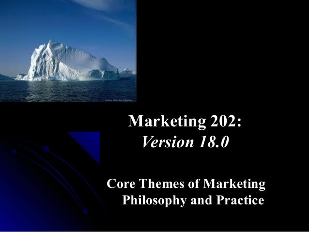 Marketing 202: Version 18.0 Core Themes of Marketing Philosophy and Practice