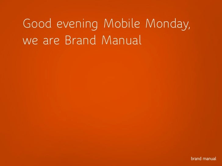 Good evening Mobile Monday,we are Brand Manual