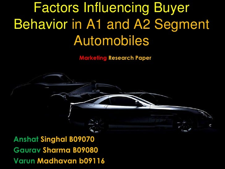 Factors Influencing Buyer Behavior in A1 and A2 Segment Automobiles<br />Marketing Research Paper<br />Anshat Singhal B090...