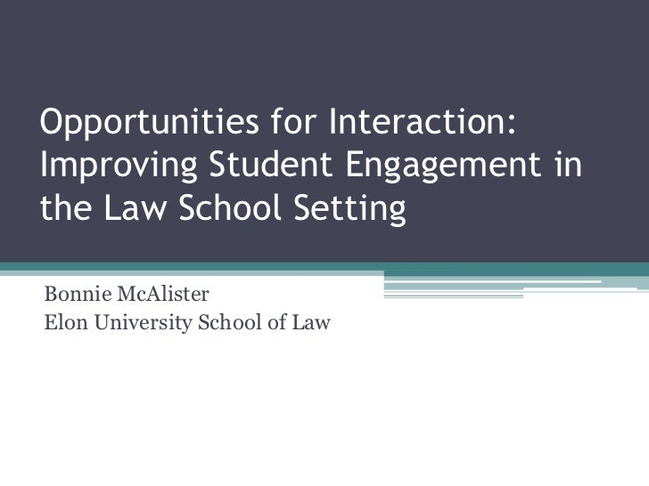 Opportunities for Interaction:Improving Student Engagement in the Law School Setting<br />Bonnie McAlister<br />Elon Unive...