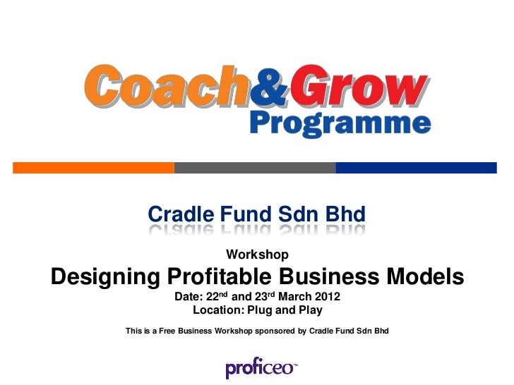 Cradle Fund Sdn Bhd                              WorkshopDesigning Profitable Business Models                  Date: 22nd ...