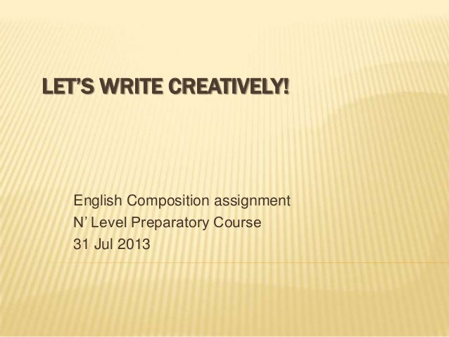 LET'S WRITE CREATIVELY! English Composition assignment N' Level Preparatory Course 31 Jul 2013
