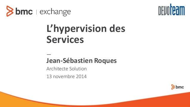 —  ArchitecteSolution  13 novembre 2014  Jean-Sébastien Roques  L'hypervision des Services