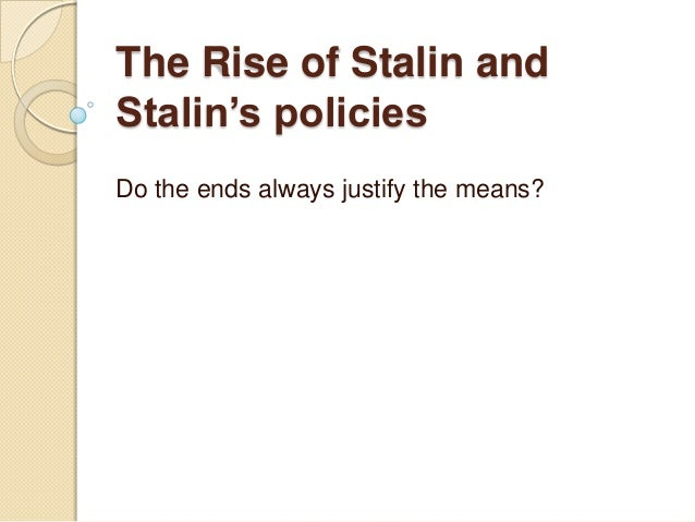 The Rise of Stalin andStalin's policiesDo the ends always justify the means?