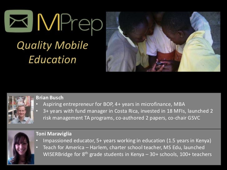 Quality Mobile  Education   Brian Busch   • Aspiring entrepreneur for BOP, 4+ years in microfinance, MBA   • 3+ years with...