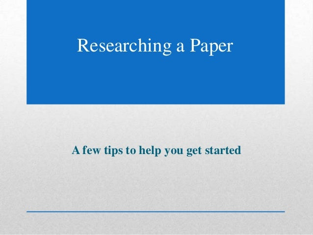 A few tips to help you get started Researching a Paper
