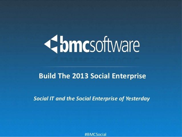 Build The 2013 Social EnterpriseSocial IT and the Social Enterprise of Yesterday                     #BMCSocial