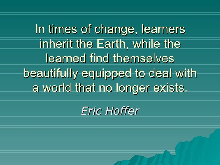In times of change, learners inherit the Earth, while the learned find themselves beautifully equipped to deal with a worl...