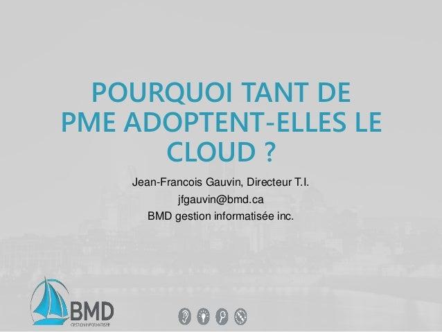 POURQUOI TANT DE  PME ADOPTENT-ELLES LE  CLOUD ?  Jean-Francois Gauvin, Directeur T.I.  jfgauvin@bmd.ca  BMD gestion infor...