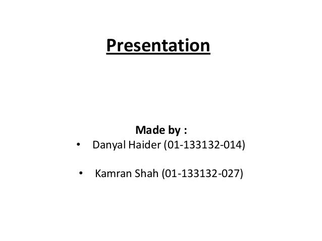 Presentation  Made by : • Danyal Haider (01-133132-014) • Kamran Shah (01-133132-027)