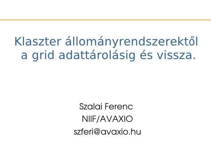 Klaszter állományrendszerektől a grid adattárolásig és vissza.            SzalaiFerenc             NIIF/AVAXIO          ...