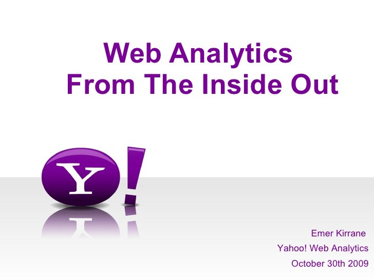 Web Analytics  From The Inside Out Emer Kirrane  Yahoo! Web Analytics October 30th 2009