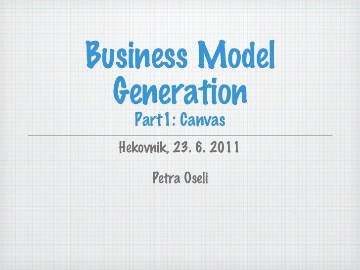 Business Model Generation Part1: Canvas <ul><li>Hekovnik, 23. 6. 2011 </li></ul><ul><li>Petra Oseli </li></ul>