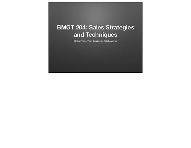 BMGT 204: Sales Strategies and Techniques Ethics First…Then Customer Relationships