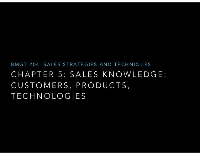 BMGT 204: SALES STRATEGIES AND TECHNIQUES  CHAPTER 5: SALES KNOWLEDGE: CUSTOMERS, PRODUCTS, TECHNOLOGIES