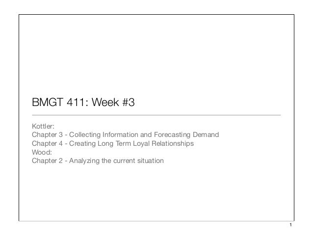 BMGT 411: Week #3 Kottler: Chapter 3 - Collecting Information and Forecasting Demand Chapter 4 - Creating Long Term Loyal...