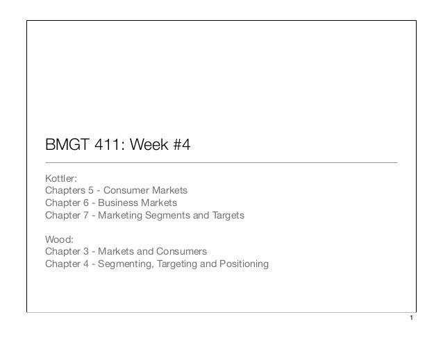 BMGT 411: Week #4 Kottler: Chapters 5 - Consumer Markets Chapter 6 - Business Markets Chapter 7 - Marketing Segments and T...