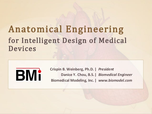 Anatomical Engineering  for Intelligent Design of Medical Devices  Crispin B. Weinberg, Ph.D. | President Danice Y. Chou, ...