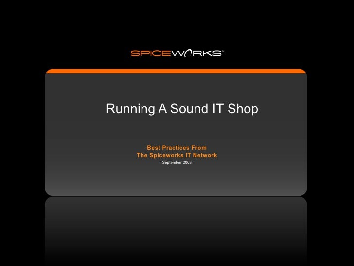 Running A Sound IT Shop         Best Practices From     The Spiceworks IT Network            September 2008