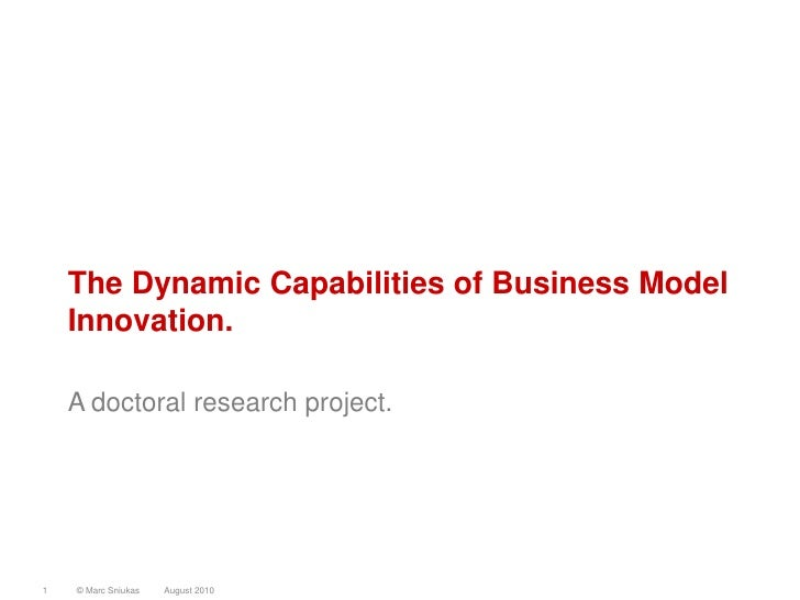 The Dynamic Capabilities of Business Model     Innovation.      A doctoral research project.     1   © Marc Sniukas   Augu...
