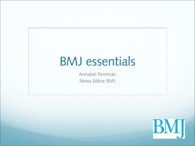 BMJ essentials   Annabel Ferriman   News Editor, BMJ