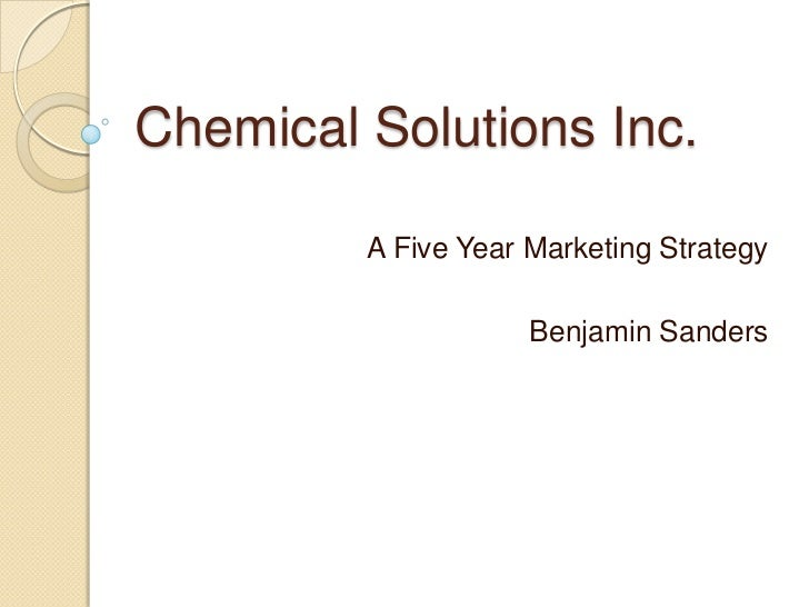 Chemical Solutions Inc.         A Five Year Marketing Strategy                     Benjamin Sanders