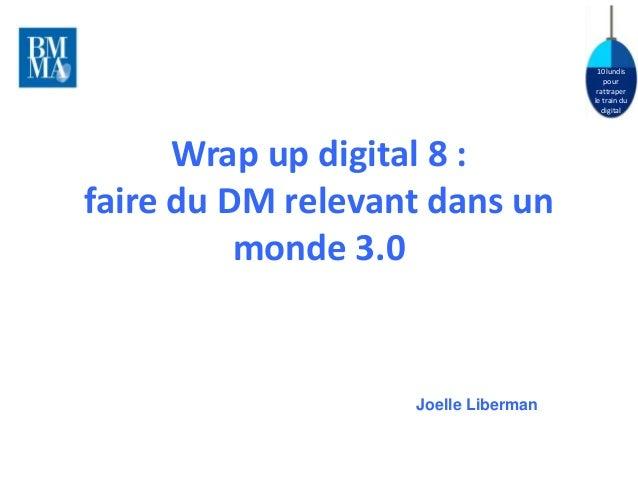 10 lundis  pour  rattraper  le train du  digital  Wrap up digital 8 :  faire du DM relevant dans un  monde 3.0  Joelle Lib...