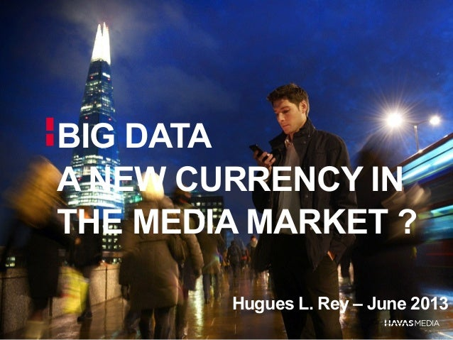 BIG DATAA NEW CURRENCY INTHE MEDIA MARKET ?Hugues L. Rey – June 2013