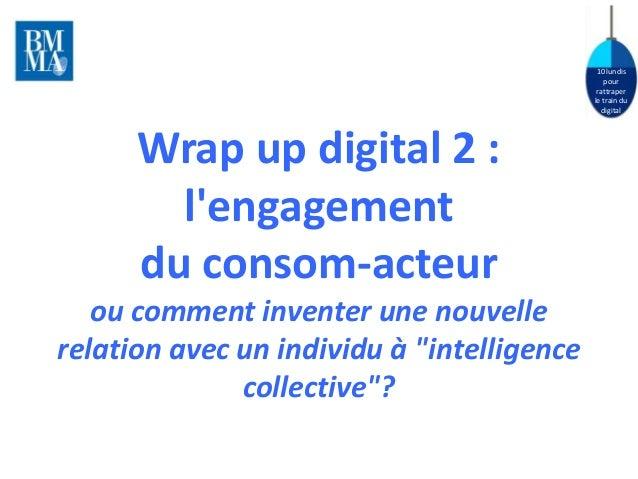 10 lundis  pour  rattraper  le train du  digital  Wrap up digital 2 :  l'engagement  du consom-acteur  ou comment inventer...