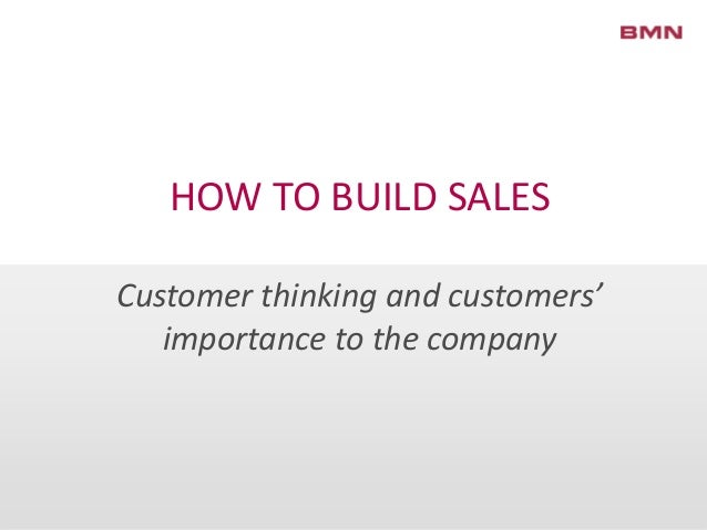 HOW TO BUILD SALESCustomer thinking and customers'importance to the company
