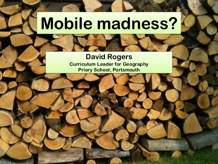 Mobile madness?<br />David Rogers<br />Curriculum Leader for Geography<br />Priory School, Portsmouth<br />