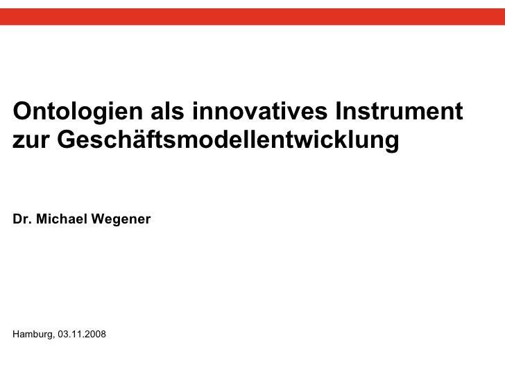 Ontologien als innovatives Instrument zur Geschäftsmodellentwicklung Dr. Michael Wegener  Hamburg, 03.11.2008