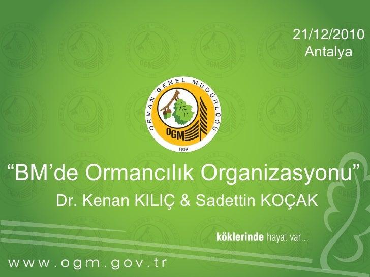"""21/12/2010                                  Antalya""""BM'de Ormancılık Organizasyonu""""    Dr. Kenan KILIÇ & Sadettin KOÇAK"""