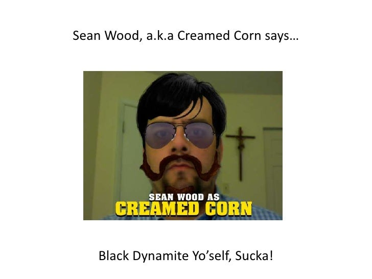 Sean Wood, a.k.a Creamed Corn says…<br />Black Dynamite Yo'self, Sucka! <br />