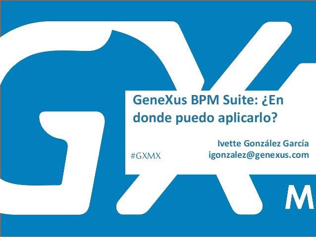 #GXMX Ivette González García igonzalez@genexus.com GeneXus BPM Suite: ¿En donde puedo aplicarlo?