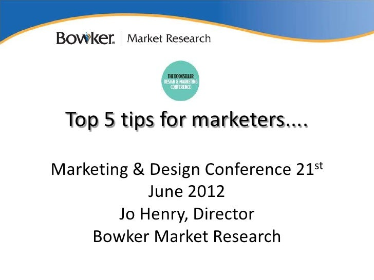 Top 5 tips for marketers....Marketing & Design Conference 21st            June 2012        Jo Henry, Director    Bowker Ma...
