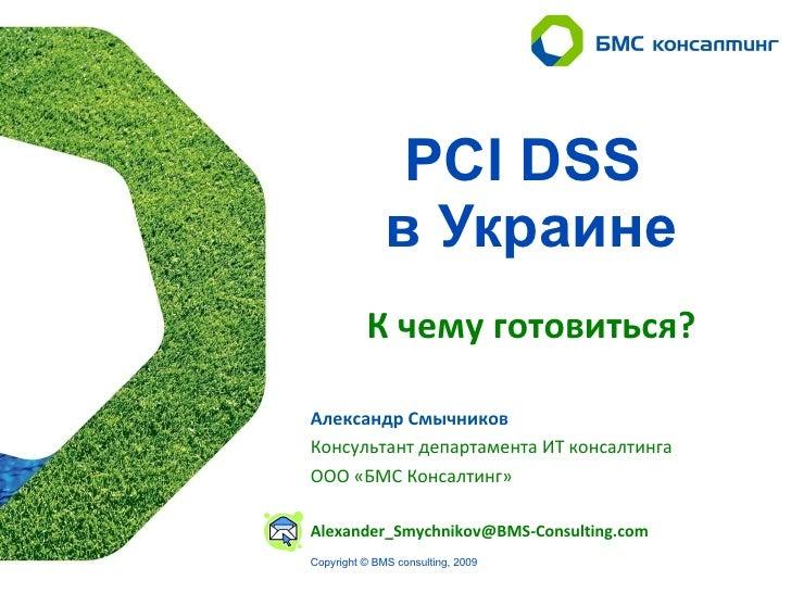 PCI DSS               в Украине           К чему готовиться?  Александр Смычников Консультант департамента ИТ консалтинга ...