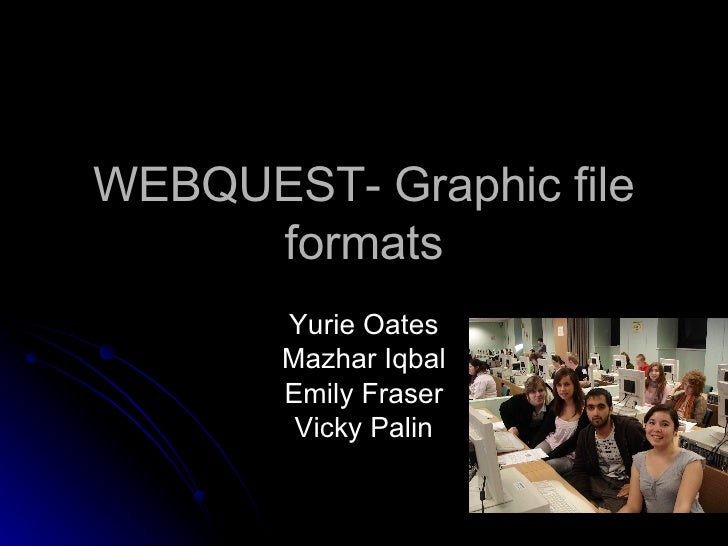 WEBQUEST- Graphic file formats Yurie Oates Mazhar Iqbal Emily Fraser Vicky Palin