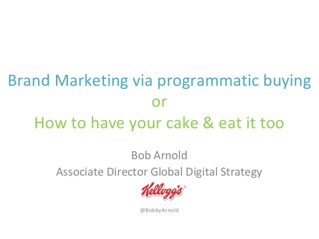Brand Marketing via programmatic buying or How to have your cake & eat it too Bob Arnold Associate Director Global Digital...