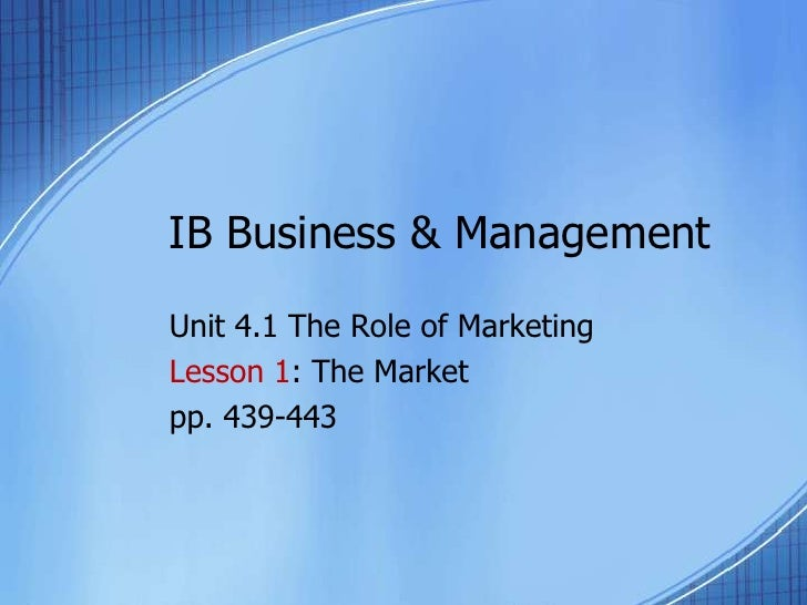IB Business & Management<br />Unit 4.1 The Role of Marketing<br />Lesson 1: The Market<br />pp. 439-443<br />
