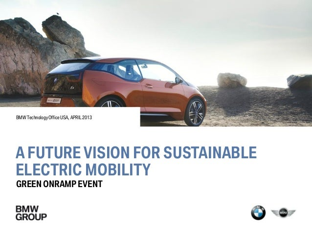BMW Technology Office USA, APRIL 2013A FUTURE VISION FOR SUSTAINABLEELECTRIC MOBILITYGREEN ONRAMP EVENT