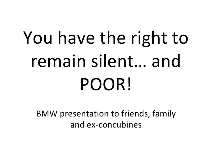 You have the right to remain silent… and POOR! BMW presentation to friends, family and ex-concubines