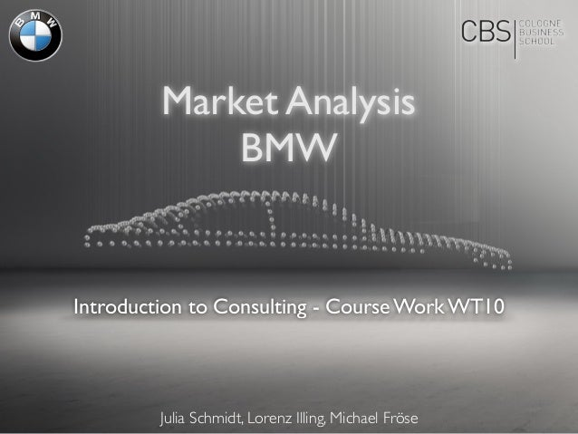 Introduction to Consulting - Course Work WT10 Market Analysis BMW Julia Schmidt, Lorenz Illing, Michael Fröse