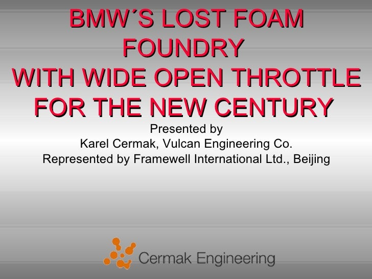 BMW´S LOST FOAM        FOUNDRYWITH WIDE OPEN THROTTLE FOR THE NEW CENTURY                    Presented by        Karel Cer...
