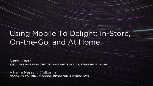 ! Using Mobile To Delight: In-Store, On-the-Go, and At Home. ! ! ! Sumit Oberai EXECUTIVE VICE PRESIDENT TECHNOLOGY, LOYAL...